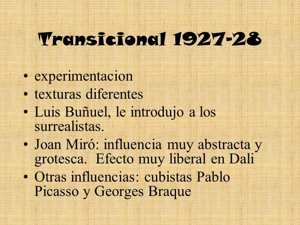 Transicional 1927-28 experimentacion texturas diferentes Luis Buñuel, le introdujo a los surrealistas. Joan Miró: influencia muy abstracta y grotesca.