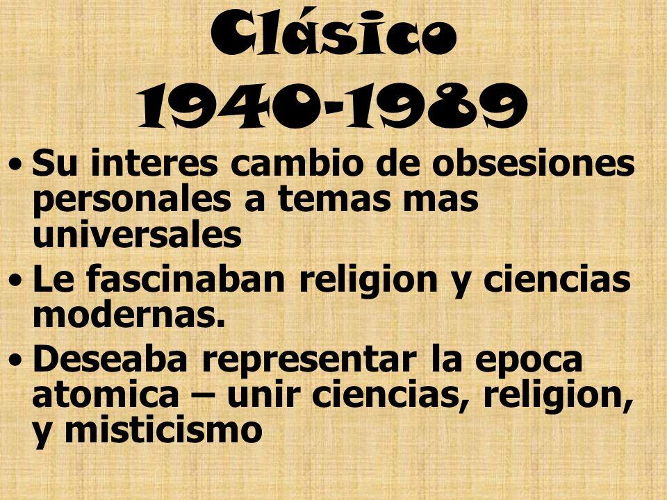 Clásico 1940-1989 Su interes cambio de obsesiones personales a temas mas universales Le fascinaban religion y ciencias modernas. Deseaba representar l