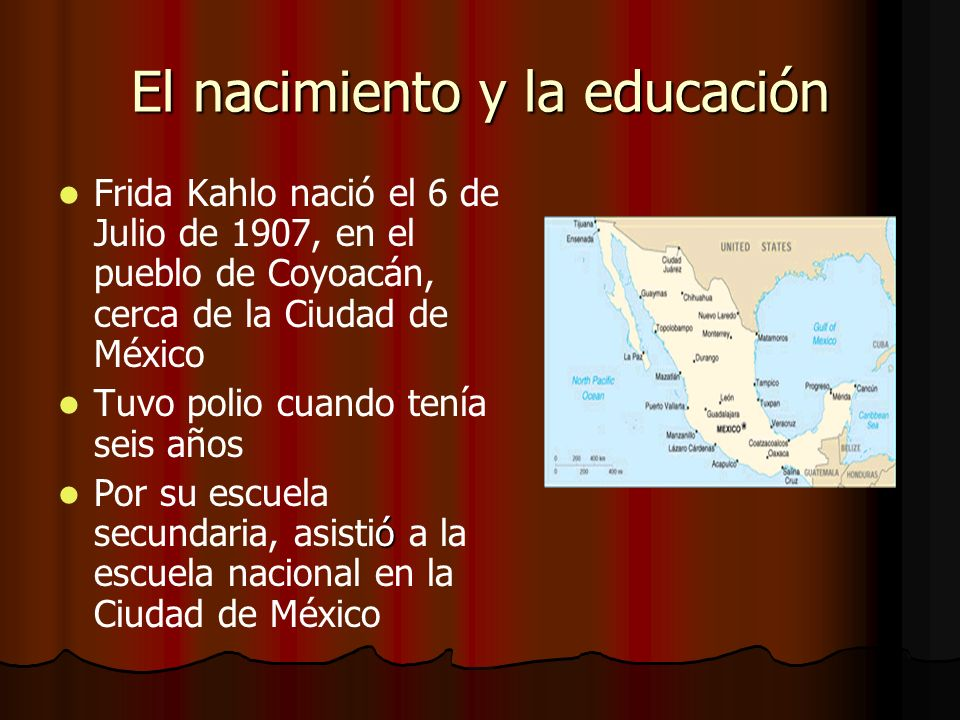 El nacimiento y la educación Frida Kahlo nació el 6 de Julio de 1907, en el pueblo de Coyoacán, cerca de la Ciudad de México Tuvo polio cuando tenía seis años ó Por su escuela secundaria, asistió a la escuela nacional en la Ciudad de México