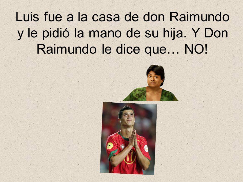 Luis fue a la casa de don Raimundo y le pidió la mano de su hija. Y Don Raimundo le dice que… NO!