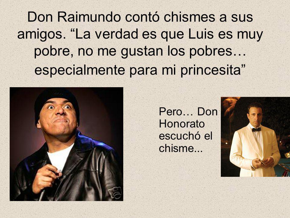 Don Raimundo contó chismes a sus amigos. La verdad es que Luis es muy pobre, no me gustan los pobres… especialmente para mi princesita Pero… Don Honor