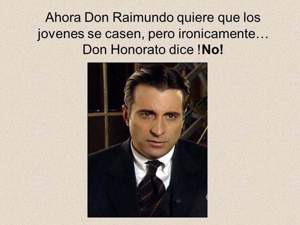 Ahora Don Raimundo quiere que los jovenes se casen, pero ironicamente… Don Honorato dice !No!
