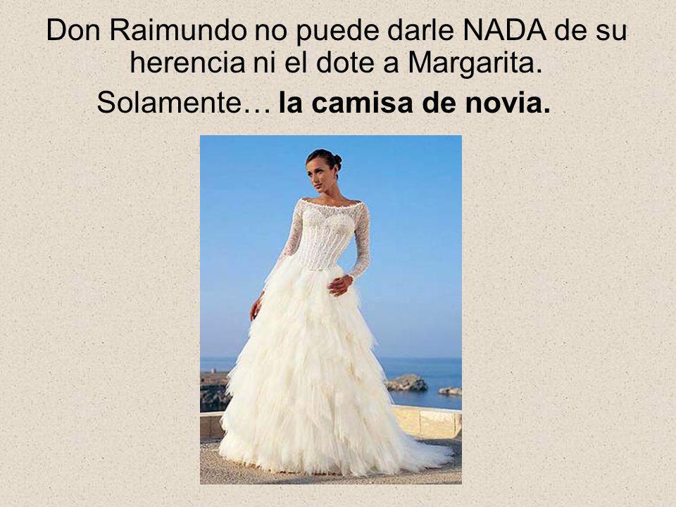 Don Raimundo no puede darle NADA de su herencia ni el dote a Margarita. Solamente… la camisa de novia.