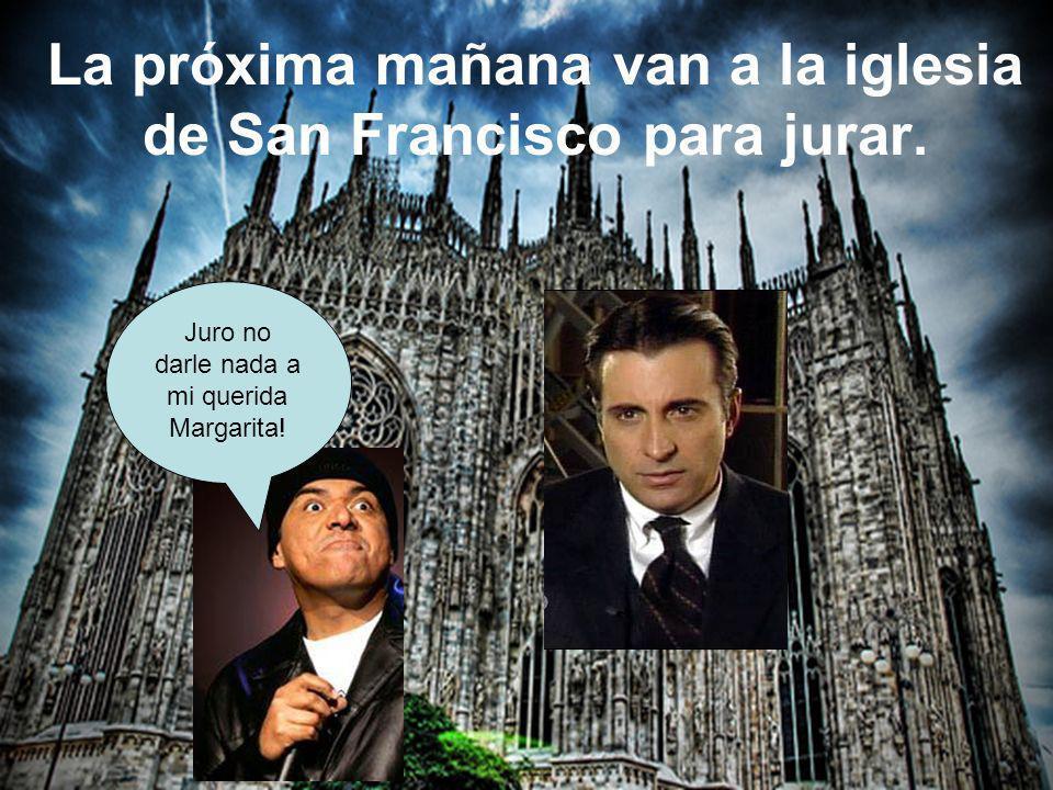 La próxima mañana van a la iglesia de San Francisco para jurar. Juro no darle nada a mi querida Margarita!