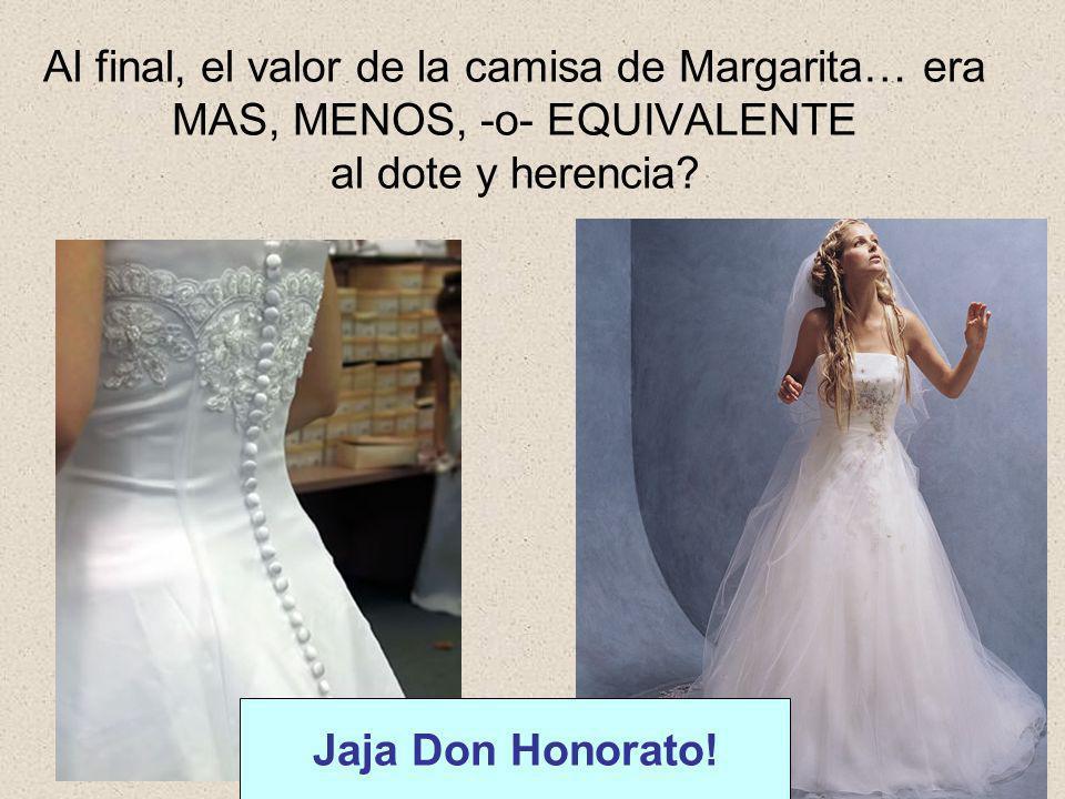 Al final, el valor de la camisa de Margarita… era MAS, MENOS, -o- EQUIVALENTE al dote y herencia? Jaja Don Honorato!