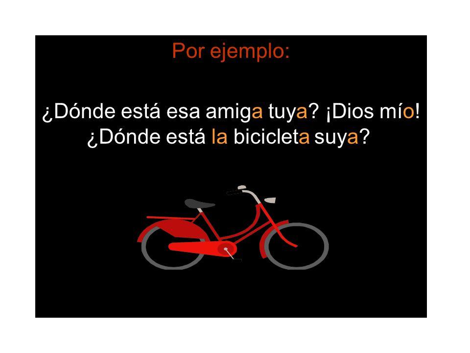 Por ejemplo: ¿Dónde está esa amiga tuya? ¡Dios mío! ¿Dónde está la bicicleta suya?