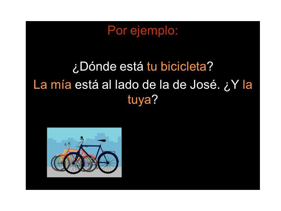 Por ejemplo: ¿Dónde está tu bicicleta? La mía está al lado de la de José. ¿Y la tuya?