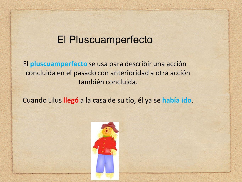 El pluscuamperfecto se usa para describir una acción concluida en el pasado con anterioridad a otra acción también concluida. Cuando Lilus llegó a la