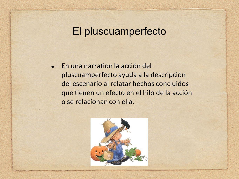 El pluscuamperfecto En una narration la acción del pluscuamperfecto ayuda a la descripción del escenario al relatar hechos concluidos que tienen un ef