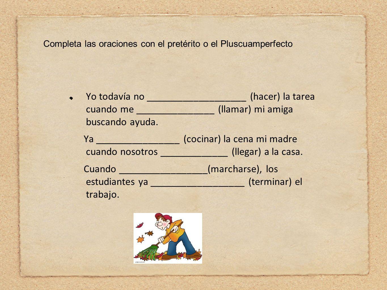 Completa las oraciones con el pretérito o el Pluscuamperfecto Yo todavía no ___________________ (hacer) la tarea cuando me _______________ (llamar) mi