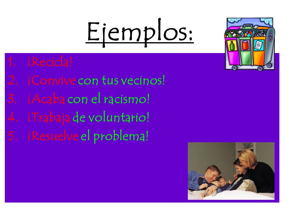 Verbos -ARVerbos -ER/IR Crear ¡crea! Preservar ¡preserva! Donar ¡dona! Sembrar ¡siembra! Leer ¡lee! Escribir ¡escribe! Dormir ¡duerme! Resolver ¡resue