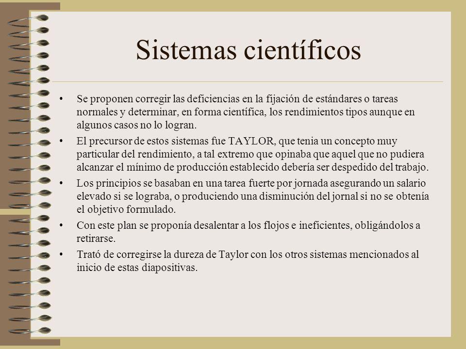 Sistemas científicos Se proponen corregir las deficiencias en la fijación de estándares o tareas normales y determinar, en forma científica, los rendimientos tipos aunque en algunos casos no lo logran.