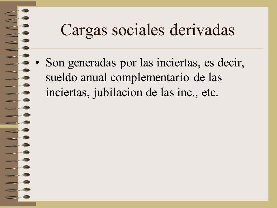 Cargas sociales derivadas Son generadas por las inciertas, es decir, sueldo anual complementario de las inciertas, jubilacion de las inc., etc.