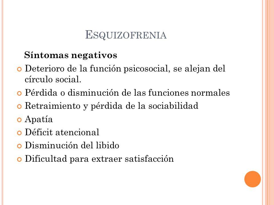 E SQUIZOFRENIA Síntomas negativos Deterioro de la función psicosocial, se alejan del círculo social. Pérdida o disminución de las funciones normales R