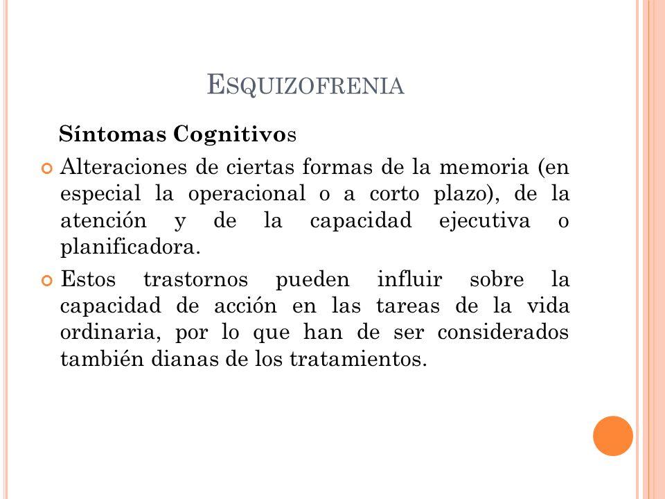 E SQUIZOFRENIA Síntomas Cognitivo s Alteraciones de ciertas formas de la memoria (en especial la operacional o a corto plazo), de la atención y de la capacidad ejecutiva o planificadora.