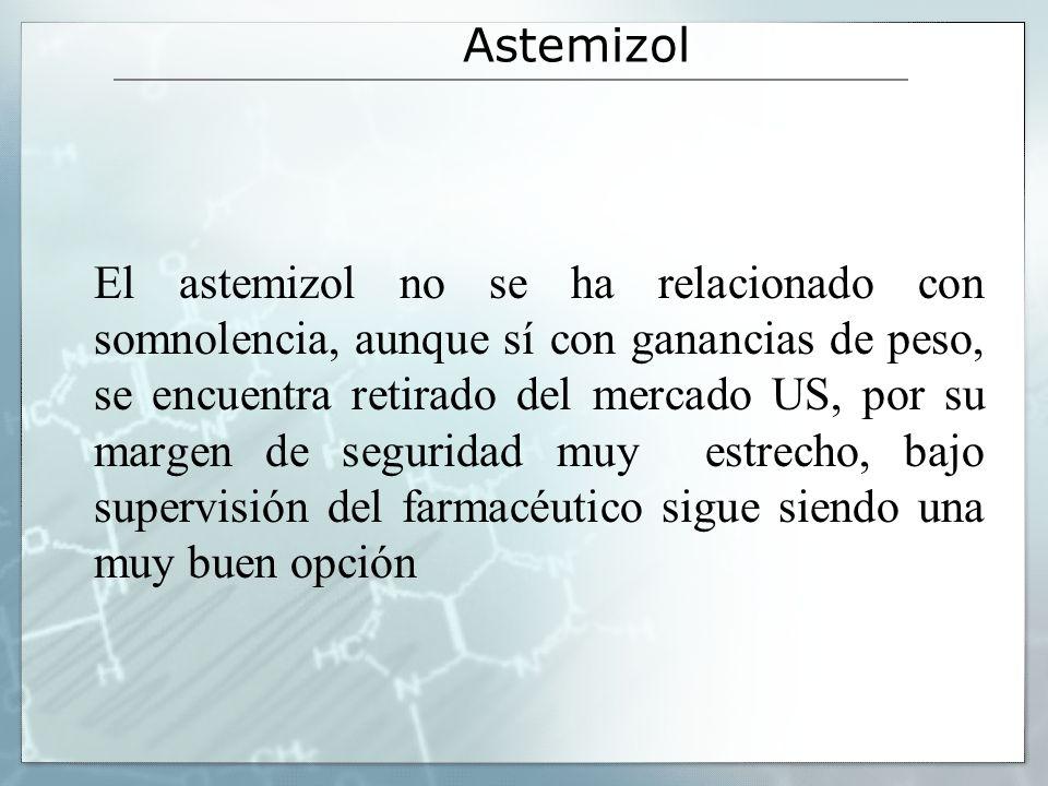 Astemizol El astemizol no se ha relacionado con somnolencia, aunque sí con ganancias de peso, se encuentra retirado del mercado US, por su margen de s