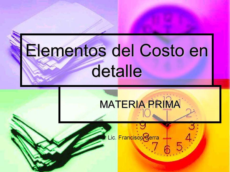 Elementos del Costo en detalle MATERIA PRIMA Por Lic. Francisco Cerra