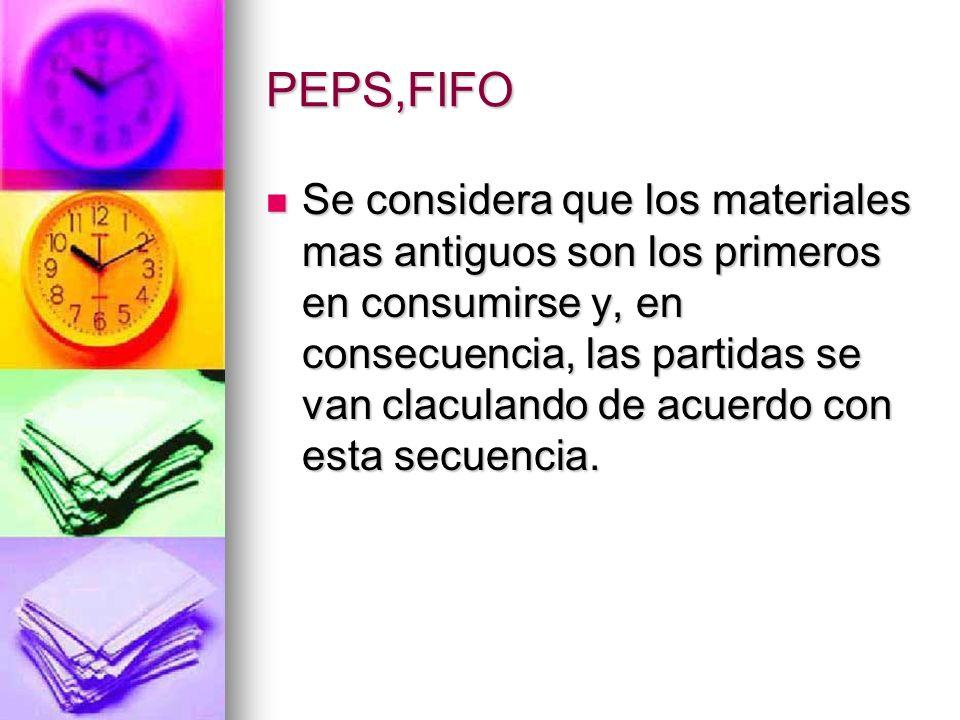 PEPS,FIFO Se considera que los materiales mas antiguos son los primeros en consumirse y, en consecuencia, las partidas se van claculando de acuerdo co