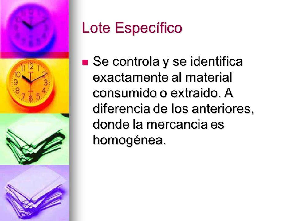 Lote Específico Se controla y se identifica exactamente al material consumido o extraido. A diferencia de los anteriores, donde la mercancia es homogé