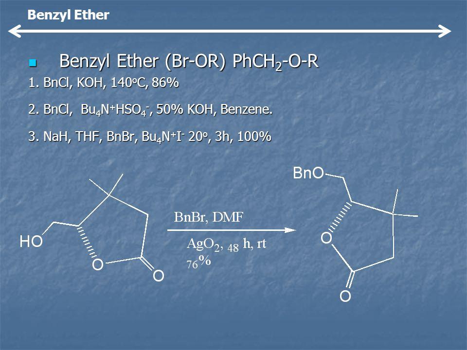 Benzyl Ether (Br-OR) PhCH 2 -O-R Benzyl Ether (Br-OR) PhCH 2 -O-R 1. BnCl, KOH, 140 o C, 86% 2. BnCl, Bu 4 N + HSO 4 -, 50% KOH, Benzene. 3. NaH, THF,