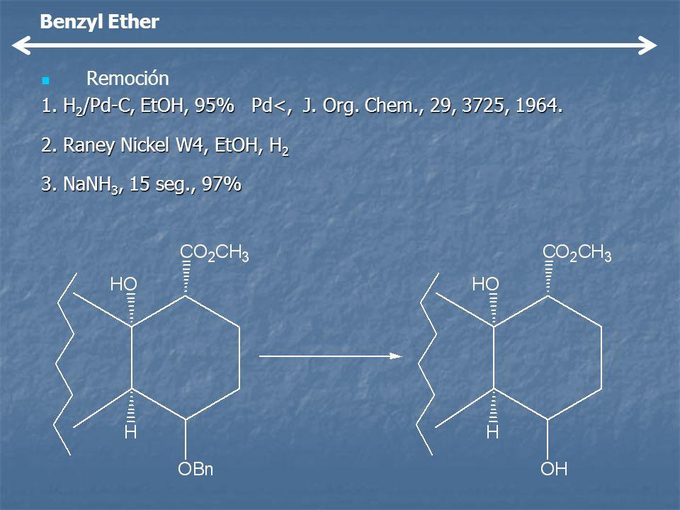 Remoción 1. H 2 /Pd-C, EtOH, 95% Pd<, J. Org. Chem., 29, 3725, 1964. 2. Raney Nickel W4, EtOH, H 2 3. NaNH 3, 15 seg., 97% Benzyl Ether