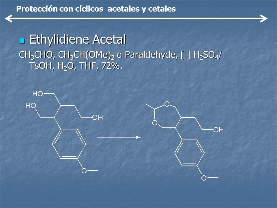 Ethylidiene Acetal Ethylidiene Acetal CH 3 CHO, CH 3 CH(OMe) 2 o Paraldehyde, [ ] H 2 SO 4 / TsOH, H 2 O, THF, 72%. Protección con cíclicos acetales y