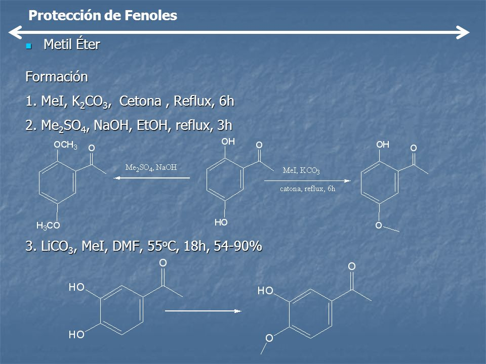 Metil Éter Metil ÉterFormación 1. MeI, K 2 CO 3, Cetona, Reflux, 6h 2. Me 2 SO 4, NaOH, EtOH, reflux, 3h 3. LiCO 3, MeI, DMF, 55 o C, 18h, 54-90% Prot