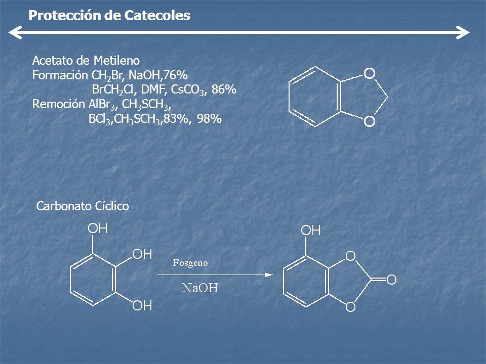 Protección de Catecoles Acetato de Metileno Formación CH 2 Br, NaOH,76% BrCH 2 Cl, DMF, CsCO 3, 86% Remoción AlBr 3, CH 3 SCH 3, BCl 3,CH 3 SCH 3,83%,