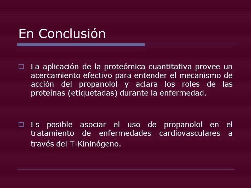 En Conclusión La aplicación de la proteómica cuantitativa provee un acercamiento efectivo para entender el mecanismo de acción del propanolol y aclara los roles de las proteínas (etiquetadas) durante la enfermedad.
