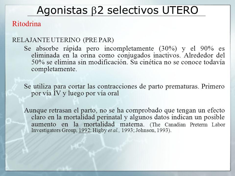 Agonistas 2 selectivos UTERO Ritodrina RELAJANTE UTERINO (PRE PAR) Se absorbe rápida pero incompletamente (30%) y el 90% es eliminada en la orina como