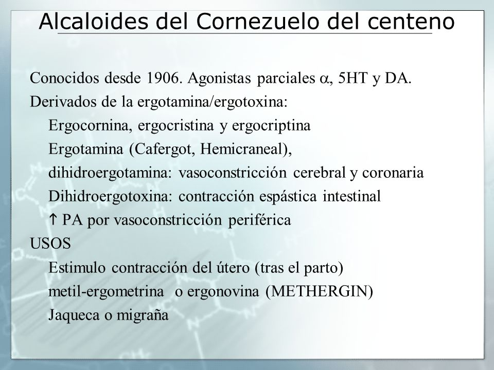 Alcaloides del Cornezuelo del centeno Conocidos desde 1906. Agonistas parciales, 5HT y DA. Derivados de la ergotamina/ergotoxina: Ergocornina, ergocri