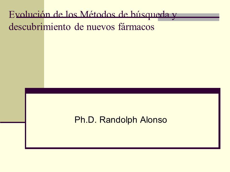 Evolución de los Métodos de búsqueda y descubrimiento de nuevos fármacos Ph.D. Randolph Alonso