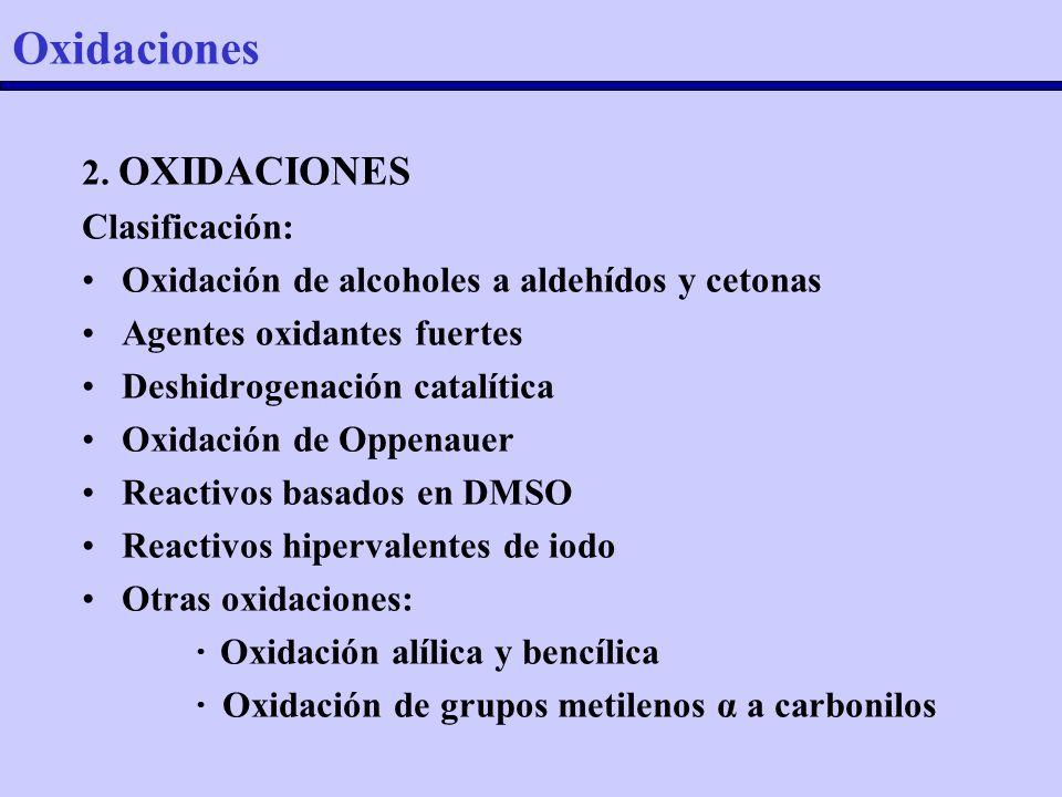 2. OXIDACIONES Clasificación: Oxidación de alcoholes a aldehídos y cetonas Agentes oxidantes fuertes Deshidrogenación catalítica Oxidación de Oppenaue