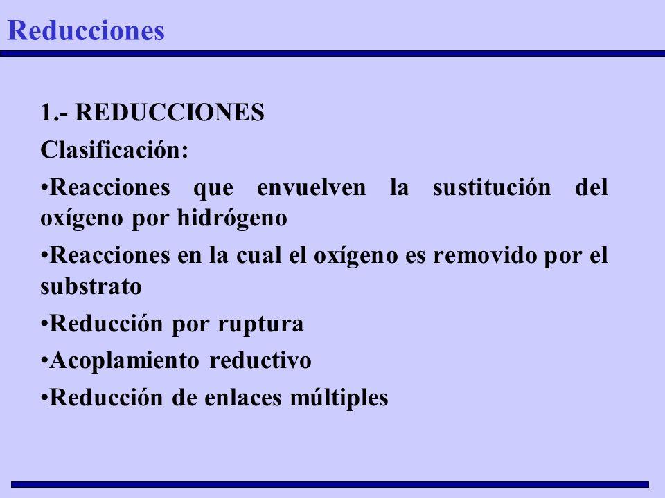 1.- REDUCCIONES Clasificación: Reacciones que envuelven la sustitución del oxígeno por hidrógeno Reacciones en la cual el oxígeno es removido por el s