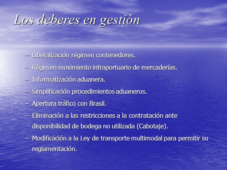 Los deberes en gestión –Liberalización régimen contenedores. –Régimen movimiento intraportuario de mercaderías. –Informatización aduanera. –Simplifica