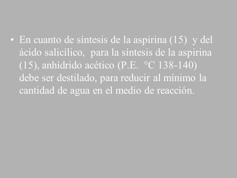 En cuanto de síntesis de la aspirina (15) y del ácido salicílico, para la síntesis de la aspirina (15), anhídrido acético (P.E. °C 138-140) debe ser d