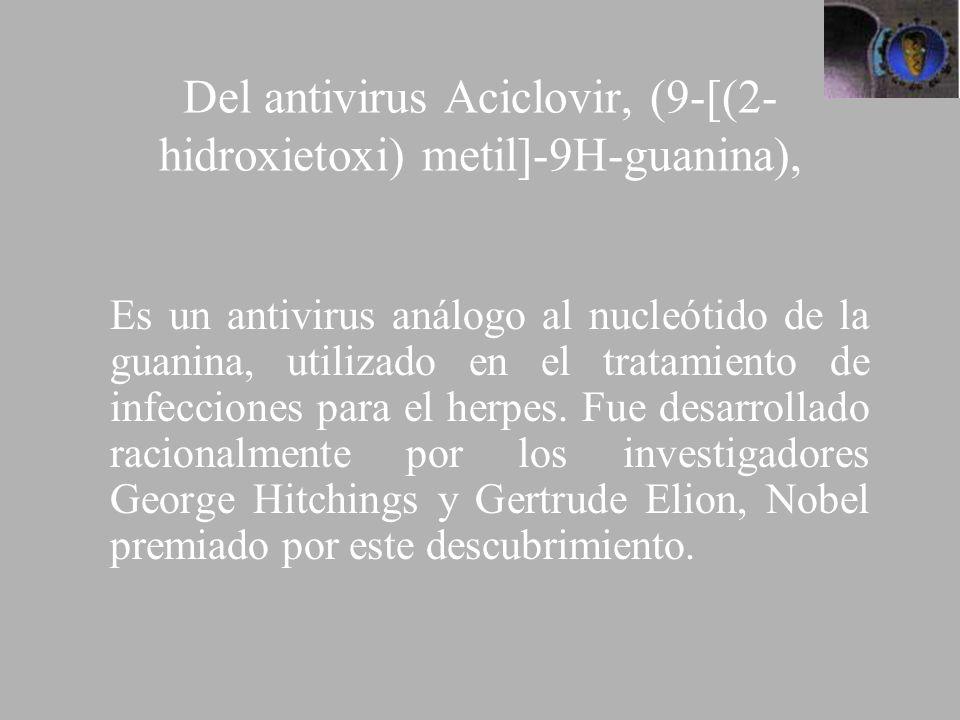 Del antivirus Aciclovir, (9-[(2- hidroxietoxi) metil]-9H-guanina), Es un antivirus análogo al nucleótido de la guanina, utilizado en el tratamiento de