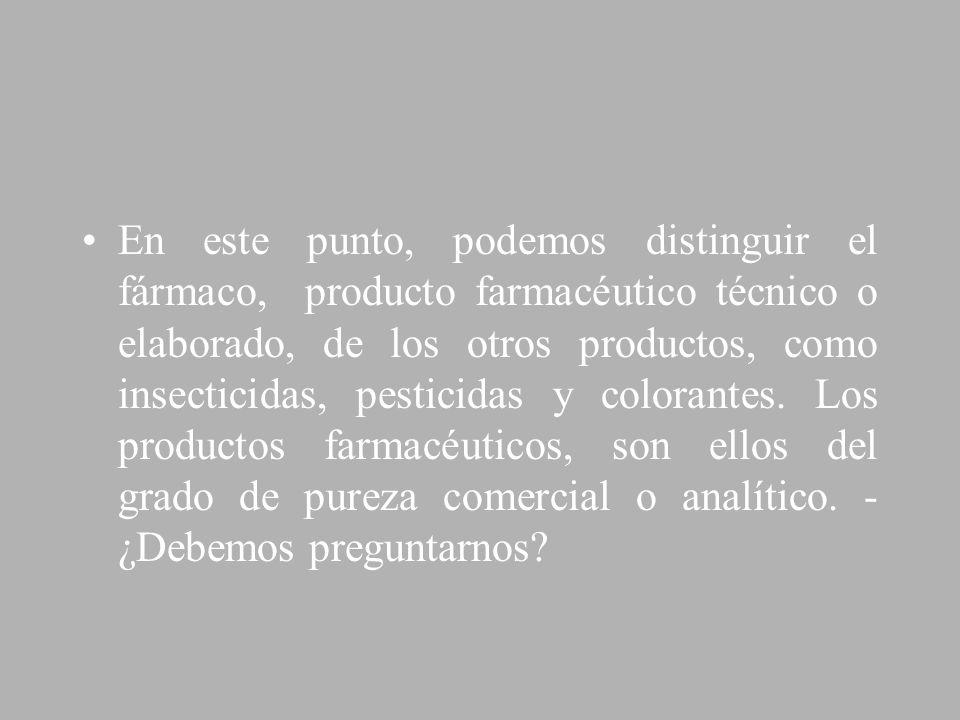 En este punto, podemos distinguir el fármaco, producto farmacéutico técnico o elaborado, de los otros productos, como insecticidas, pesticidas y color