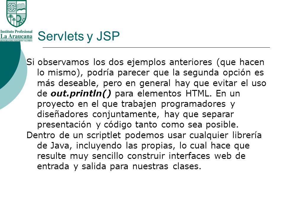 Servlets y JSP Si observamos los dos ejemplos anteriores (que hacen lo mismo), podría parecer que la segunda opción es más deseable, pero en general h
