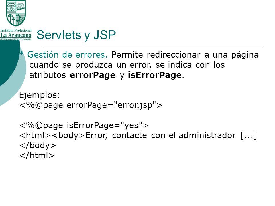 Servlets y JSP * Gestión de errores. Permite redireccionar a una página cuando se produzca un error, se indica con los atributos errorPage y isErrorPa