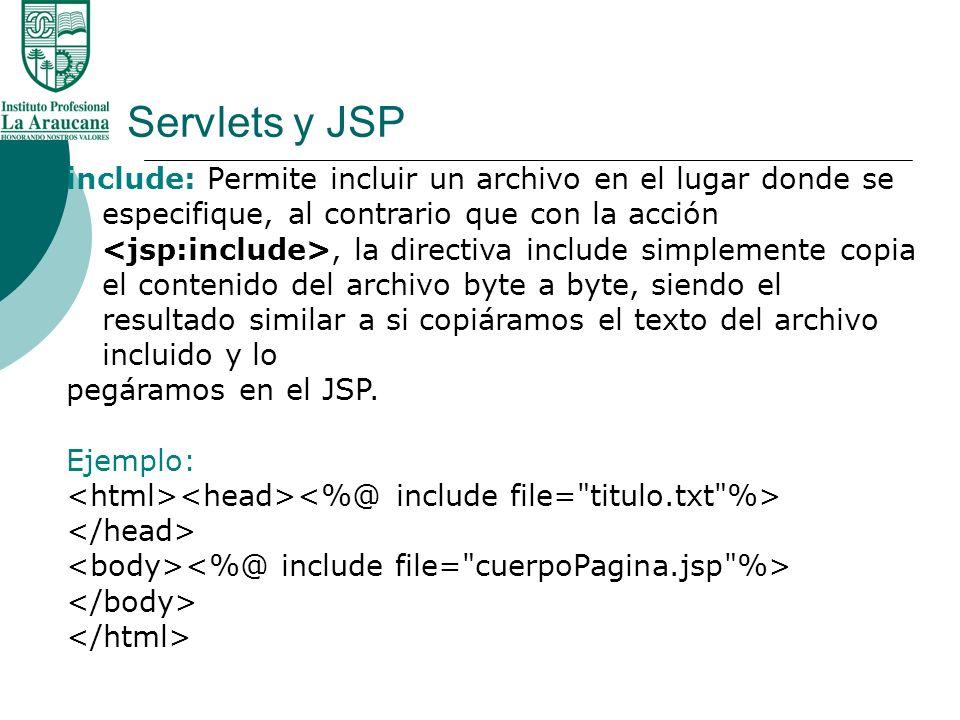 Servlets y JSP include: Permite incluir un archivo en el lugar donde se especifique, al contrario que con la acción, la directiva include simplemente