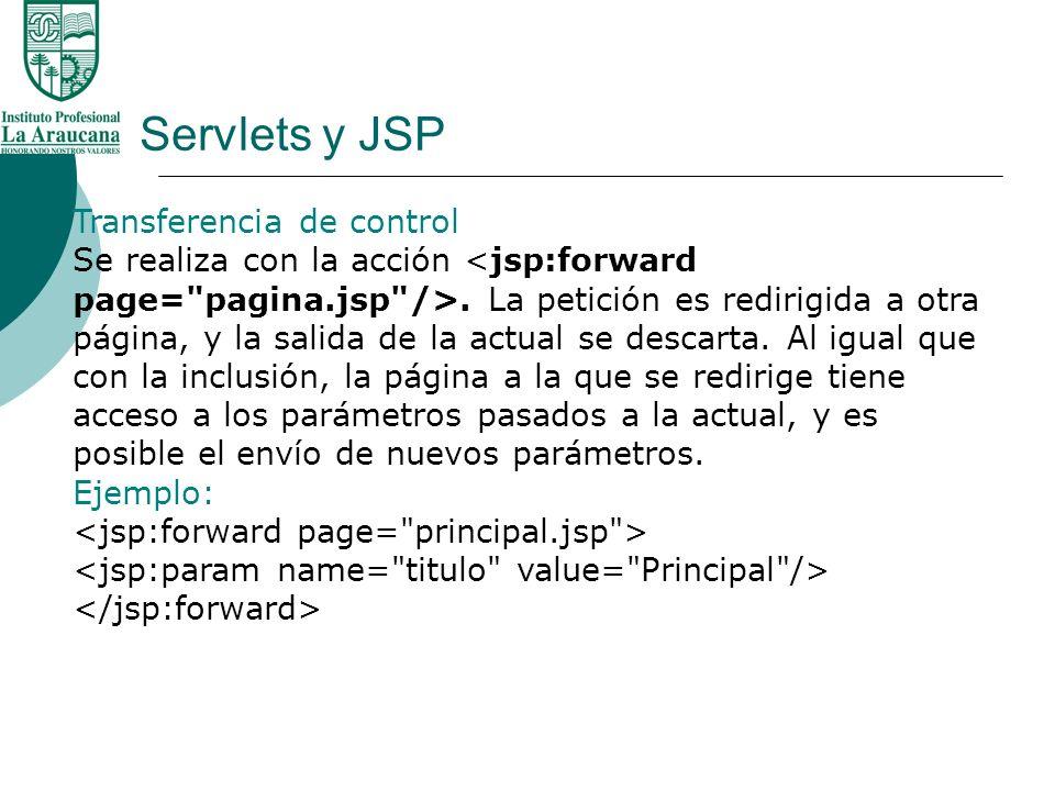 Servlets y JSP Transferencia de control Se realiza con la acción. La petición es redirigida a otra página, y la salida de la actual se descarta. Al ig