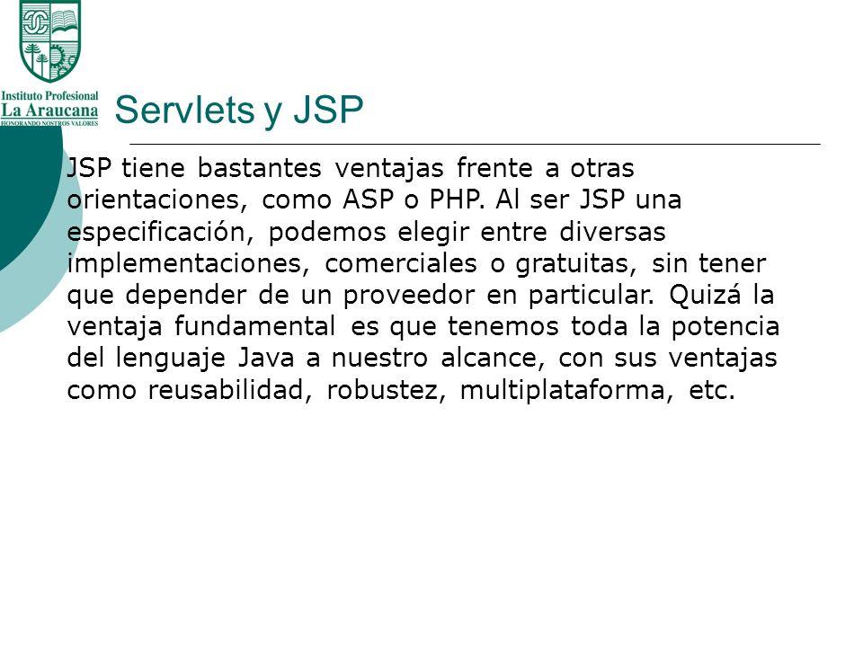 Servlets y JSP JSP tiene bastantes ventajas frente a otras orientaciones, como ASP o PHP. Al ser JSP una especificación, podemos elegir entre diversas