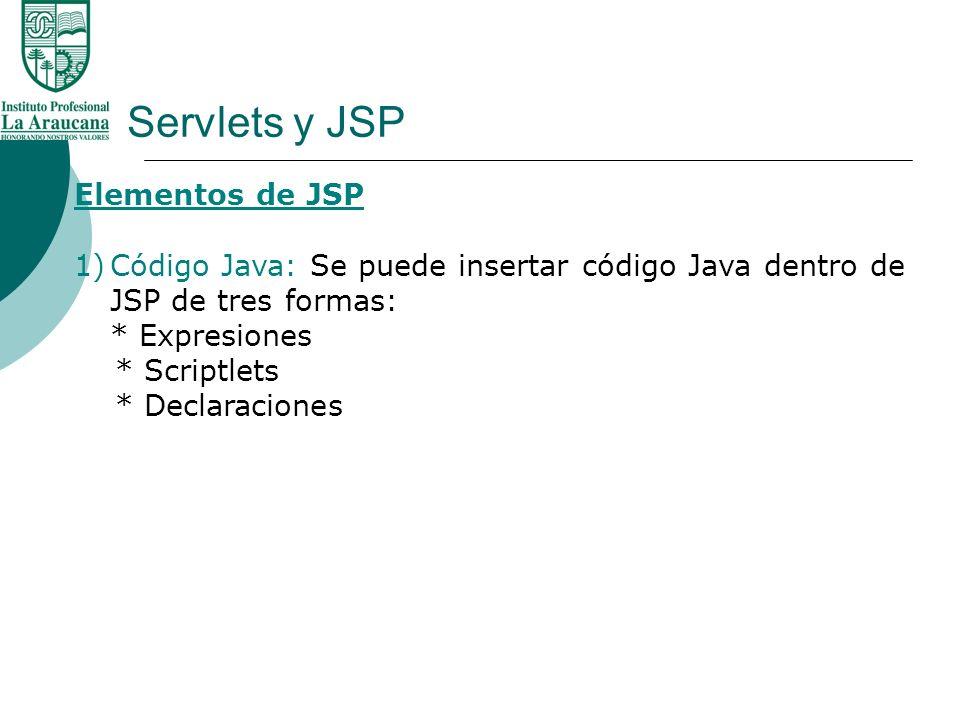 Servlets y JSP Elementos de JSP 1)Código Java: Se puede insertar código Java dentro de JSP de tres formas: * Expresiones * Scriptlets * Declaraciones