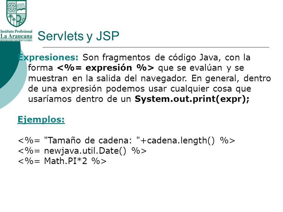 Servlets y JSP Expresiones: Son fragmentos de código Java, con la forma que se evalúan y se muestran en la salida del navegador. En general, dentro de