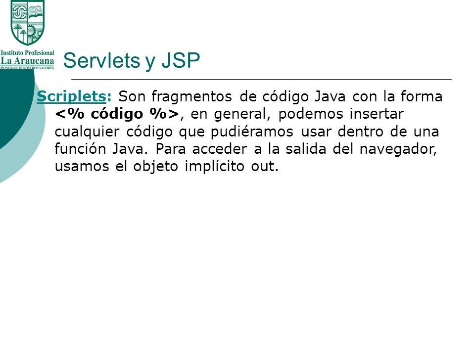 Servlets y JSP Scriplets: Son fragmentos de código Java con la forma, en general, podemos insertar cualquier código que pudiéramos usar dentro de una