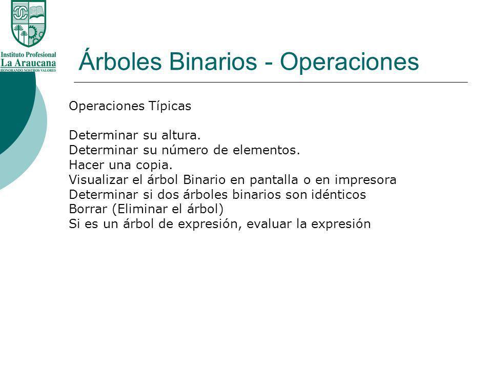 Árboles Binarios - Operaciones Operaciones Típicas Determinar su altura. Determinar su número de elementos. Hacer una copia. Visualizar el árbol Binar