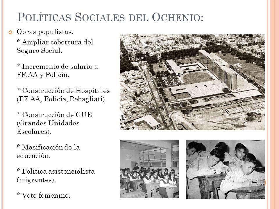 P OLÍTICAS S OCIALES DEL O CHENIO : Obras populistas: * Ampliar cobertura del Seguro Social. * Incremento de salario a FF.AA y Policía. * Construcción