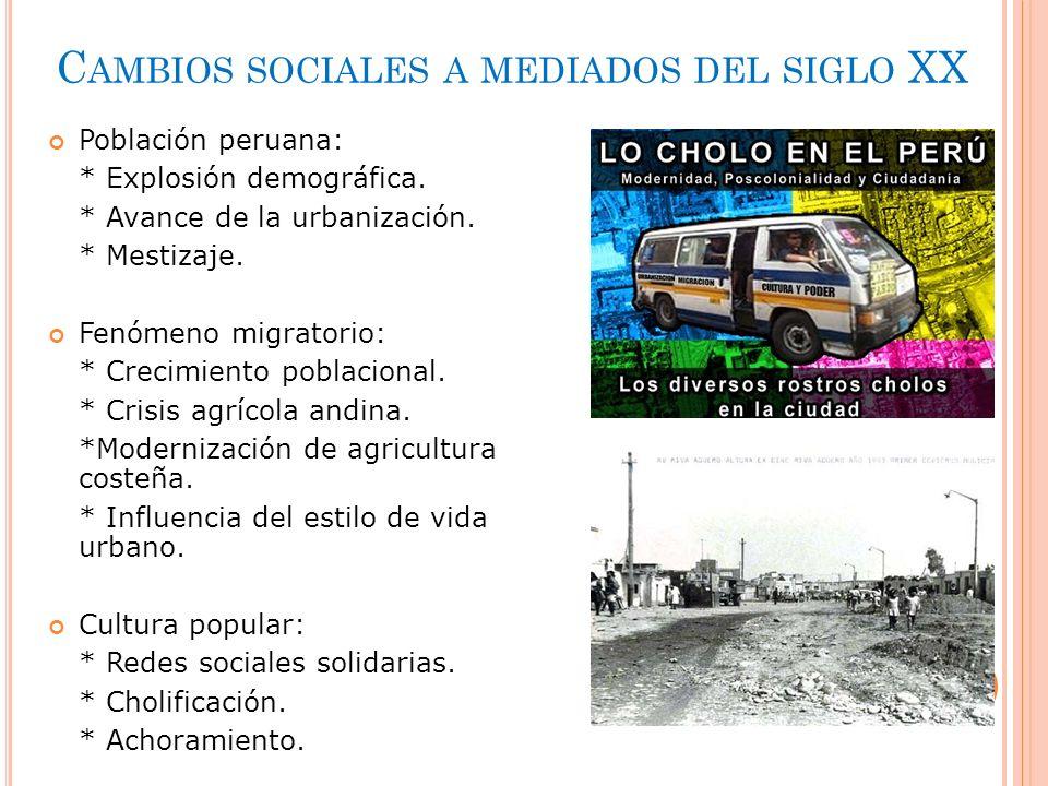 C AMBIOS SOCIALES A MEDIADOS DEL SIGLO XX Población peruana: * Explosión demográfica. * Avance de la urbanización. * Mestizaje. Fenómeno migratorio: *