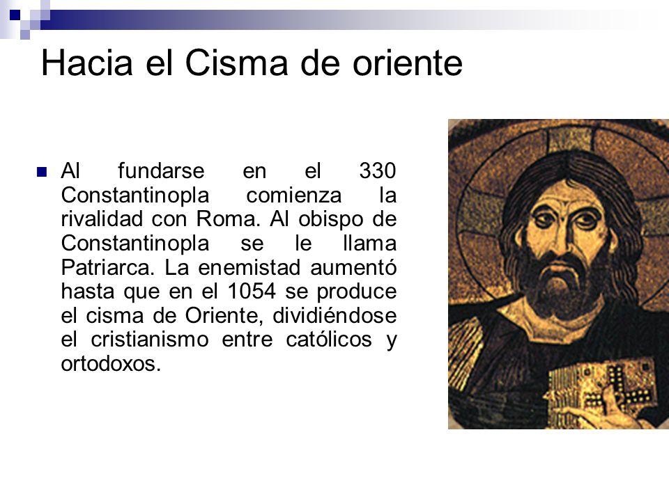 Hacia el Cisma de oriente Al fundarse en el 330 Constantinopla comienza la rivalidad con Roma. Al obispo de Constantinopla se le llama Patriarca. La e